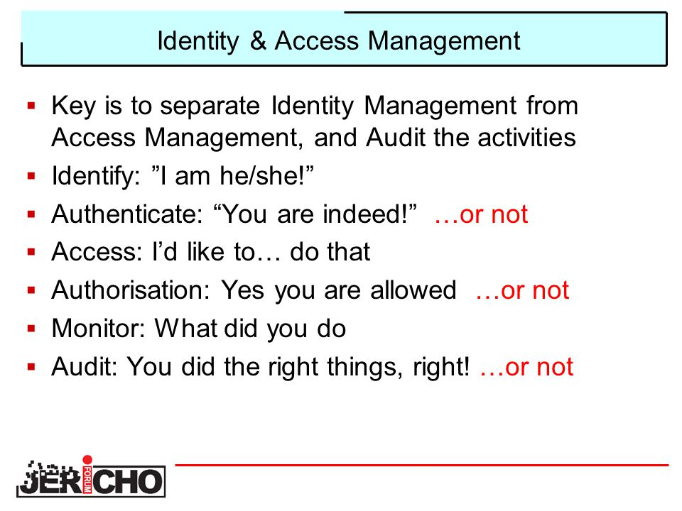 Identity & Access Management  Key is to separate Identity Management from Access Management, and Audit the activities  Identify: I am he/she!  Authenticate: You are indeed! …or not  Access: I'd like to… do that  Authorisation: Yes you are allowed …or not  Monitor: What did you do  Audit: You did the right things, right.