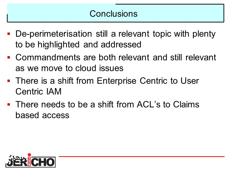 Conclusions  De-perimeterisation still a relevant topic with plenty to be highlighted and addressed  Commandments are both relevant and still relevant as we move to cloud issues  There is a shift from Enterprise Centric to User Centric IAM  There needs to be a shift from ACL's to Claims based access