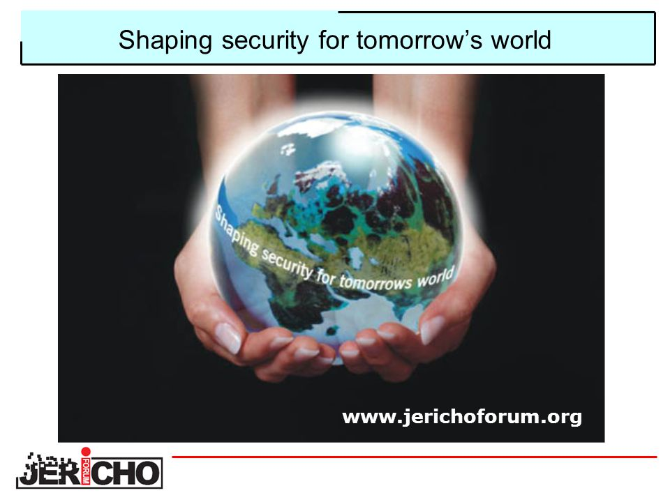 Shaping security for tomorrow's world www.jerichoforum.org
