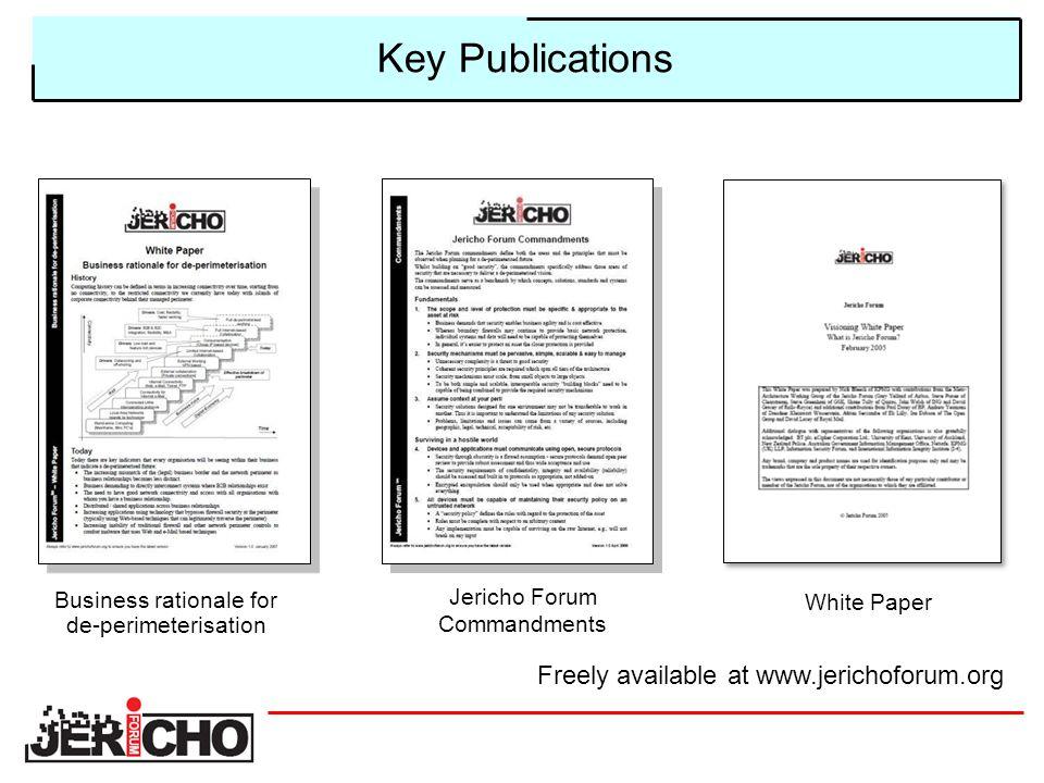 Key Publications Business rationale for de-perimeterisation Jericho Forum Commandments White Paper Freely available at www.jerichoforum.org