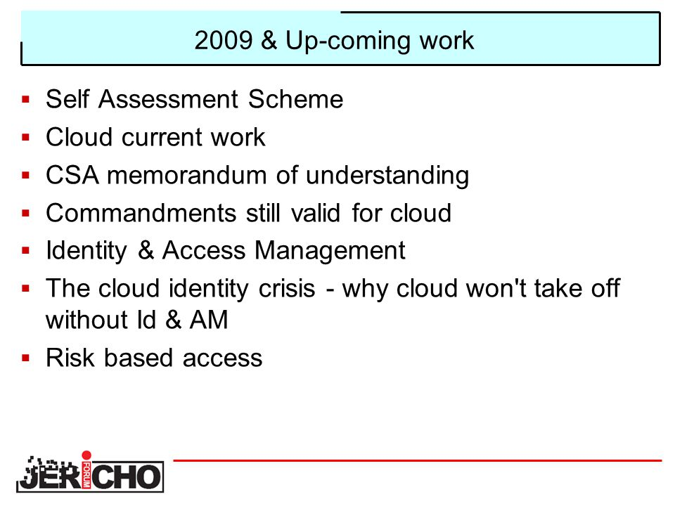2009 & Up-coming work  Self Assessment Scheme  Cloud current work  CSA memorandum of understanding  Commandments still valid for cloud  Identity & Access Management  The cloud identity crisis - why cloud won t take off without Id & AM  Risk based access