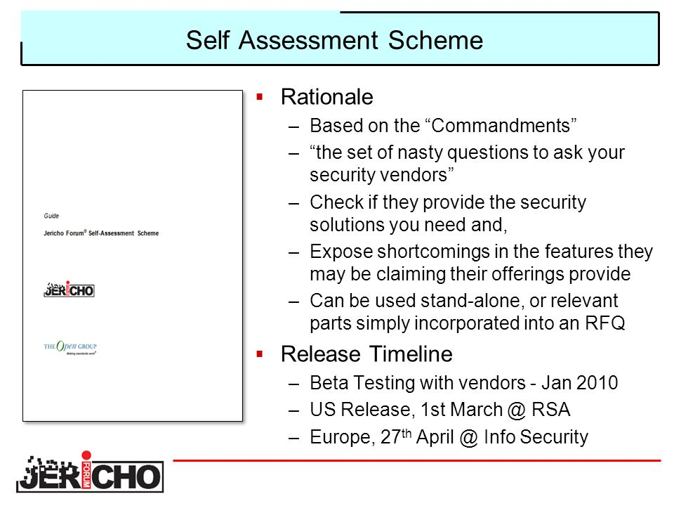 Self Assessment Scheme  Rationale –Based on the Commandments – the set of nasty questions to ask your security vendors –Check if they provide the security solutions you need and, –Expose shortcomings in the features they may be claiming their offerings provide –Can be used stand-alone, or relevant parts simply incorporated into an RFQ  Release Timeline –Beta Testing with vendors - Jan 2010 –US Release, 1st March @ RSA –Europe, 27 th April @ Info Security