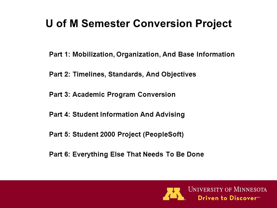 U of M Semester Conversion Project Part 1: Mobilization, Organization, And Base Information Part 2: Timelines, Standards, And Objectives Part 3: Academic Program Conversion Part 4: Student Information And Advising Part 5: Student 2000 Project (PeopleSoft) Part 6: Everything Else That Needs To Be Done
