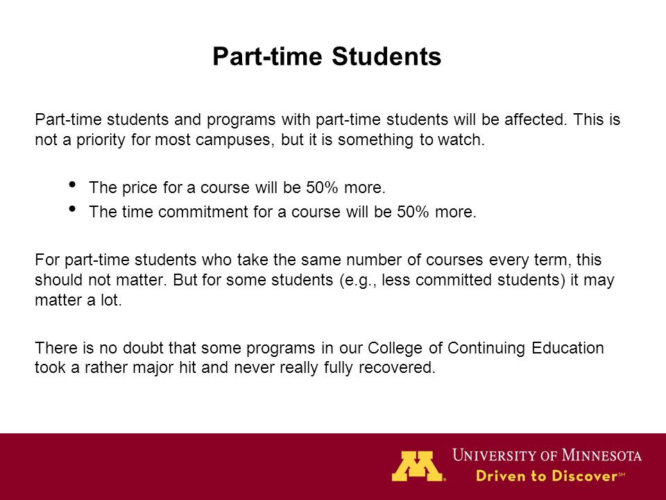 Part-time Students Part-time students and programs with part-time students will be affected. This is not a priority for most campuses, but it is somet
