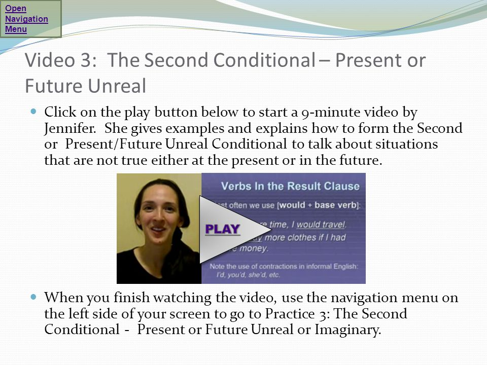 Video 3: The Second Conditional – Present or Future Unreal Click on the play button below to start a 9-minute video by Jennifer. She gives examples an