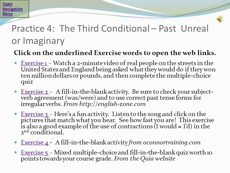 Practice 4: The Third Conditional – Past Unreal or Imaginary Click on the underlined Exercise words to open the web links. Exercise 1 – Watch a 2-minu