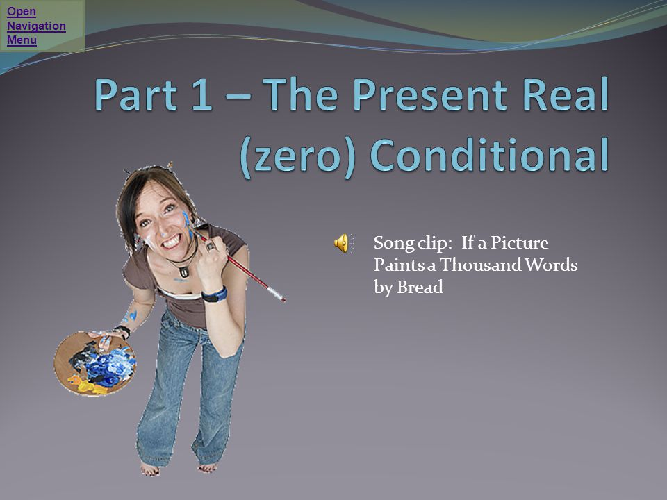 Video 1: The Zero Conditional - Present Real or Factual Situation Click on the play button in the picture below to start a 9-minute video by Jennifer, an ESL teacher.