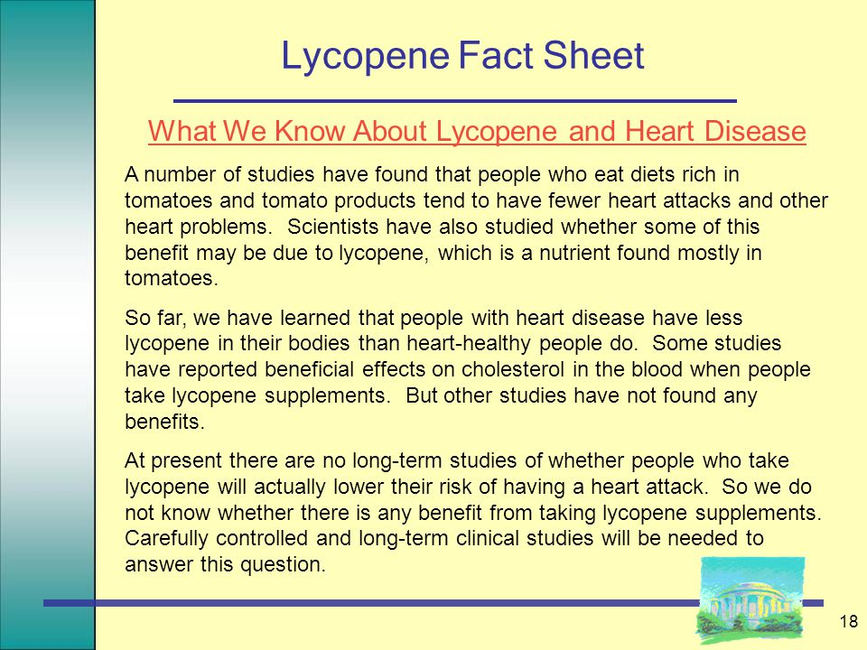 18 Lycopene Fact Sheet What We Know About Lycopene and Heart Disease A number of studies have found that people who eat diets rich in tomatoes and tomato products tend to have fewer heart attacks and other heart problems.