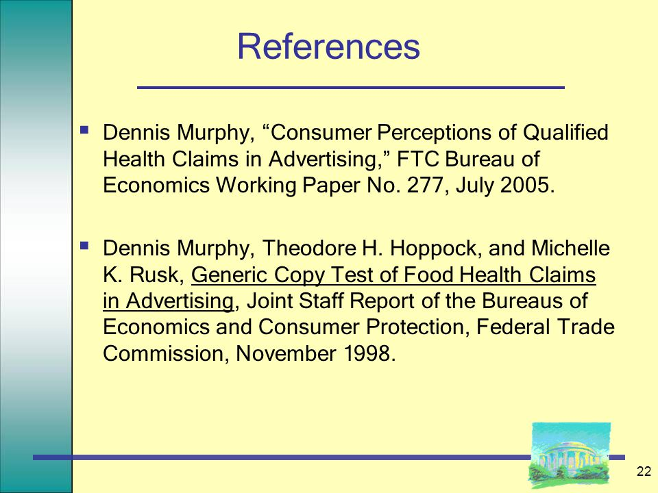"22 References  Dennis Murphy, ""Consumer Perceptions of Qualified Health Claims in Advertising,"" FTC Bureau of Economics Working Paper No. 277, July 2"