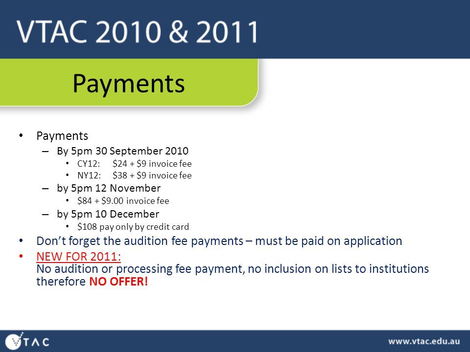 Payments – By 5pm 30 September 2010 CY12:$24 + $9 invoice fee NY12: $38 + $9 invoice fee – by 5pm 12 November $84 + $9.00 invoice fee – by 5pm 10 December $108 pay only by credit card Don't forget the audition fee payments – must be paid on application NEW FOR 2011: No audition or processing fee payment, no inclusion on lists to institutions therefore NO OFFER!
