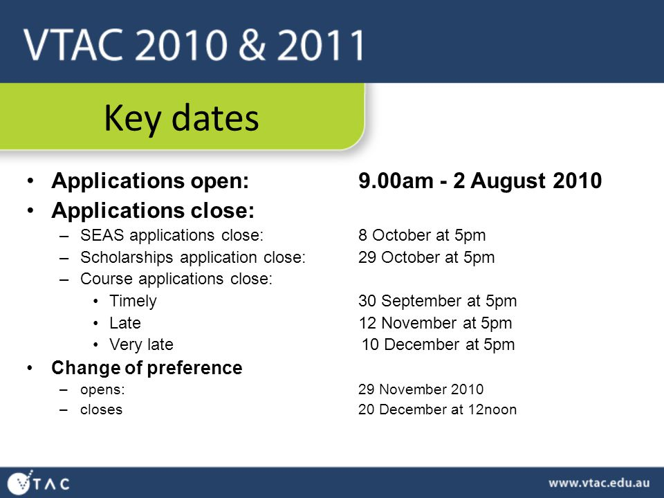 Key dates Applications open:9.00am - 2 August 2010 Applications close: –SEAS applications close: 8 October at 5pm –Scholarships application close: 29 October at 5pm –Course applications close: Timely30 September at 5pm Late12 November at 5pm Very late 10 December at 5pm Change of preference –opens: 29 November 2010 –closes 20 December at 12noon