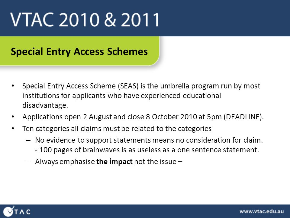 Special Entry Access Schemes Special Entry Access Scheme (SEAS) is the umbrella program run by most institutions for applicants who have experienced educational disadvantage.