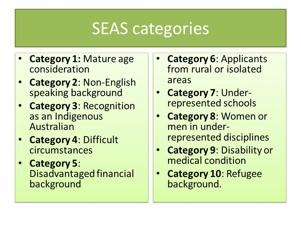 SEAS categories Category 1: Mature age consideration Category 2: Non-English speaking background Category 3: Recognition as an Indigenous Australian Category 4: Difficult circumstances Category 5: Disadvantaged financial background Category 1: Mature age consideration Category 2: Non-English speaking background Category 3: Recognition as an Indigenous Australian Category 4: Difficult circumstances Category 5: Disadvantaged financial background Category 6: Applicants from rural or isolated areas Category 7: Under- represented schools Category 8: Women or men in under- represented disciplines Category 9: Disability or medical condition Category 10: Refugee background.