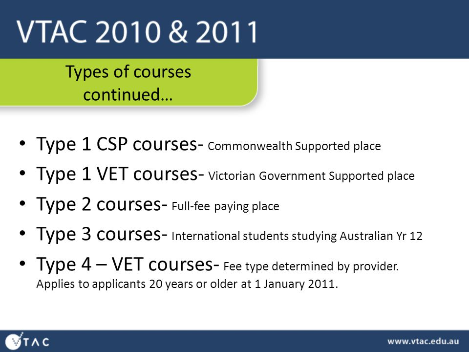 Types of courses continued… Type 1 CSP courses- Commonwealth Supported place Type 1 VET courses- Victorian Government Supported place Type 2 courses- Full-fee paying place Type 3 courses- International students studying Australian Yr 12 Type 4 – VET courses- Fee type determined by provider.