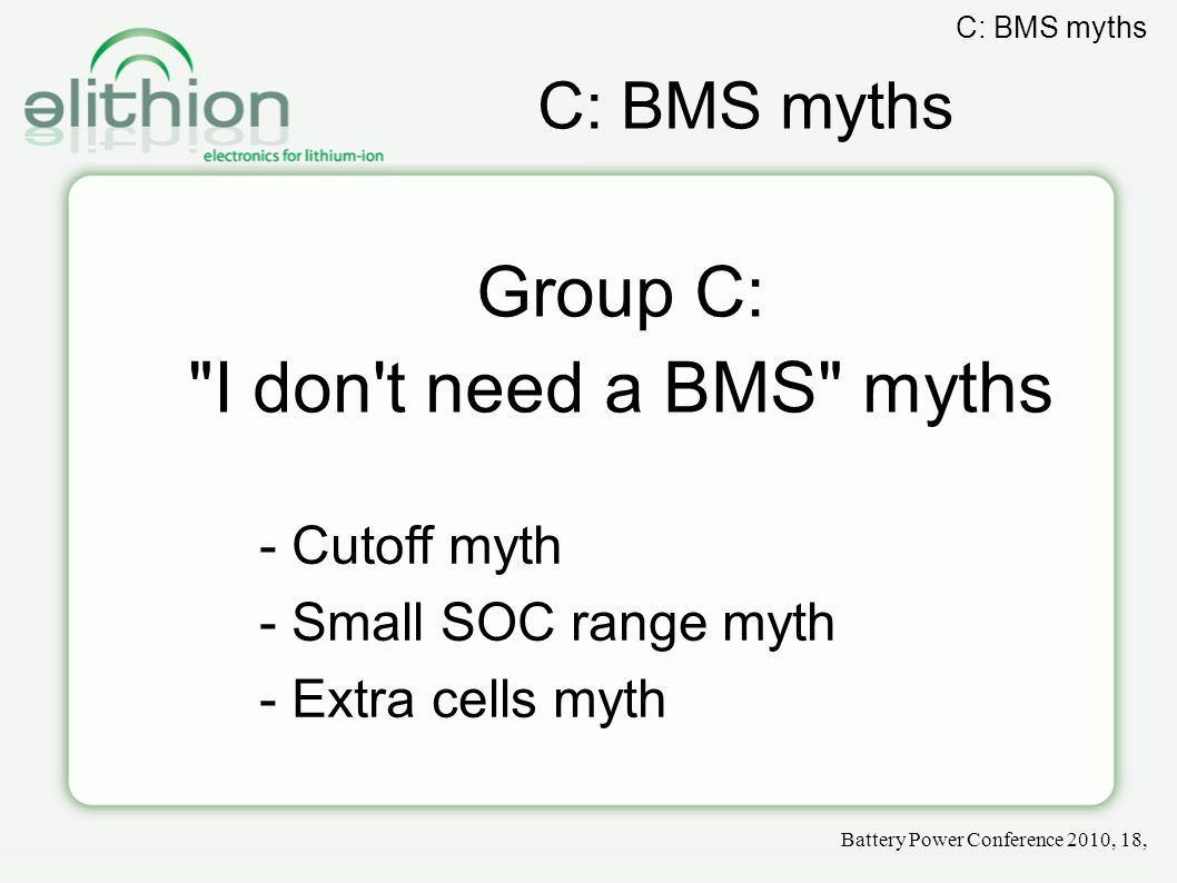 C: BMS myths Group C: I don t need a BMS myths - Cutoff myth - Small SOC range myth - Extra cells myth Battery Power Conference 2010, 18, C: BMS myths