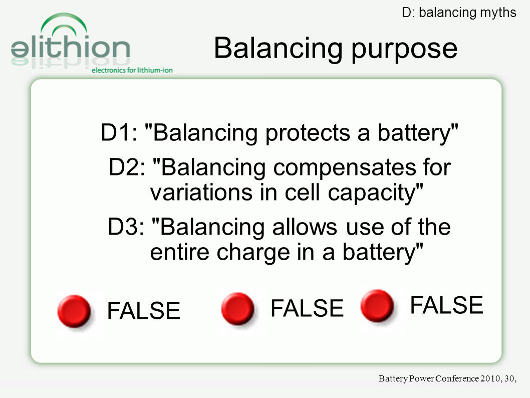 Balancing purpose D1: Balancing protects a battery D2: Balancing compensates for variations in cell capacity D3: Balancing allows use of the entire charge in a battery FALSE Battery Power Conference 2010, 30, D: balancing myths