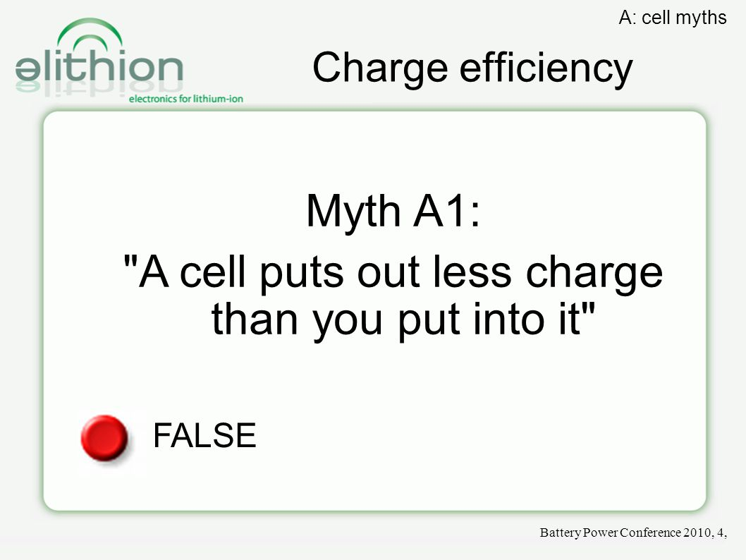 Charge efficiency Myth A1: A cell puts out less charge than you put into it FALSE Battery Power Conference 2010, 4, A: cell myths