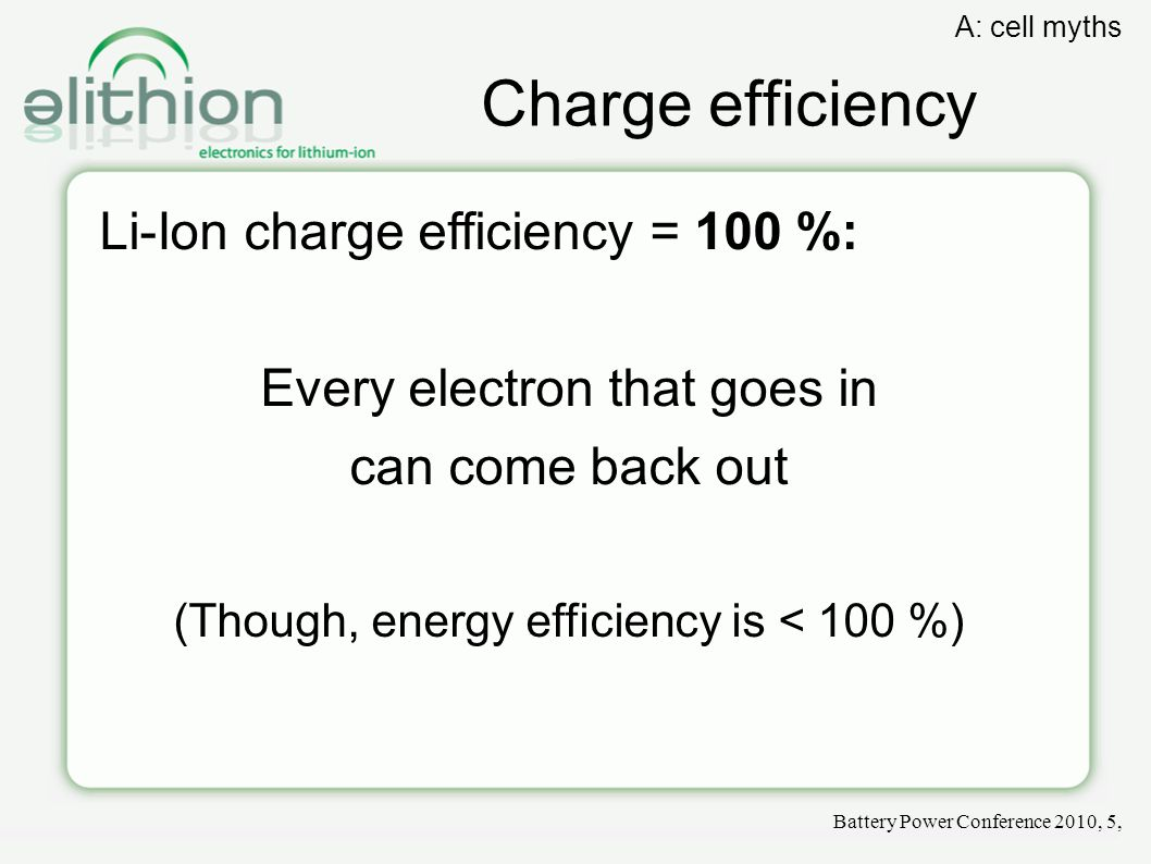 Charge efficiency Li-Ion charge efficiency = 100 %: Every electron that goes in can come back out (Though, energy efficiency is < 100 %)‏ Battery Power Conference 2010, 5, A: cell myths