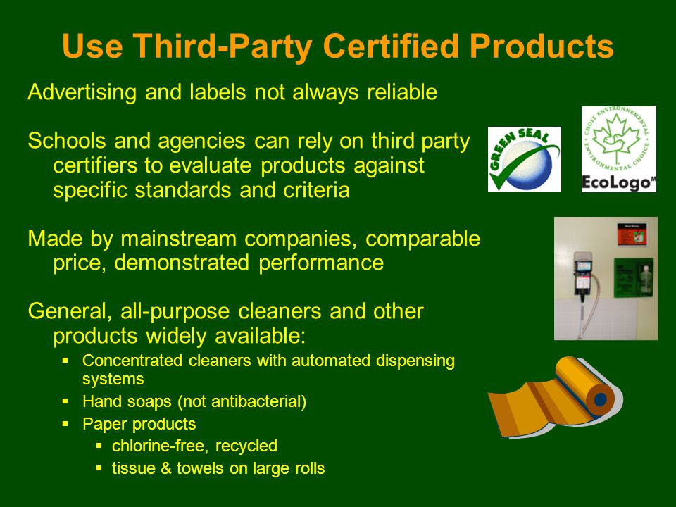 Advertising and labels not always reliable Schools and agencies can rely on third party certifiers to evaluate products against specific standards and criteria Made by mainstream companies, comparable price, demonstrated performance General, all-purpose cleaners and other products widely available:  Concentrated cleaners with automated dispensing systems  Hand soaps (not antibacterial)  Paper products  chlorine-free, recycled  tissue & towels on large rolls Use Third-Party Certified Products