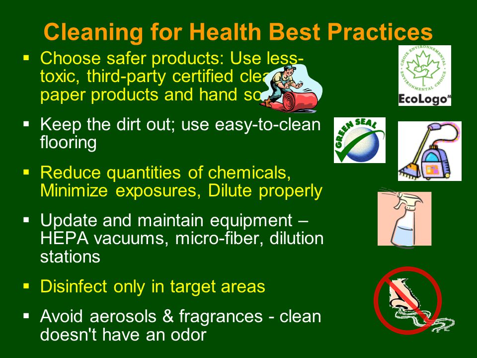  Choose safer products: Use less- toxic, third-party certified cleaners, paper products and hand soaps  Keep the dirt out; use easy-to-clean flooring  Reduce quantities of chemicals, Minimize exposures, Dilute properly  Update and maintain equipment – HEPA vacuums, micro-fiber, dilution stations  Disinfect only in target areas  Avoid aerosols & fragrances - clean doesn t have an odor Cleaning for Health Best Practices