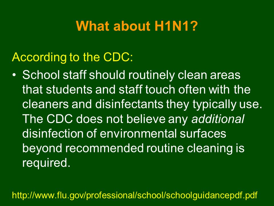 What about H1N1? According to the CDC: School staff should routinely clean areas that students and staff touch often with the cleaners and disinfectan