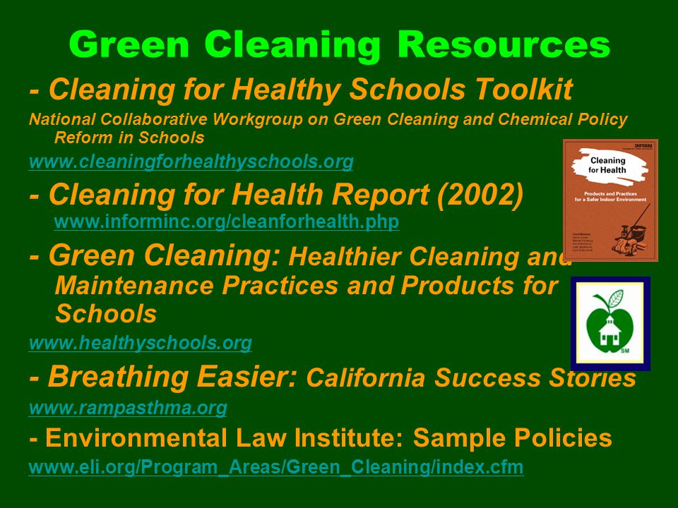 Green Cleaning Resources - Cleaning for Healthy Schools Toolkit National Collaborative Workgroup on Green Cleaning and Chemical Policy Reform in Schools www.cleaningforhealthyschools.org - Cleaning for Health Report (2002) www.informinc.org/cleanforhealth.php www.informinc.org/cleanforhealth.php - Green Cleaning: Healthier Cleaning and Maintenance Practices and Products for Schools www.healthyschools.org - Breathing Easier: California Success Stories www.rampasthma.org - Environmental Law Institute: Sample Policies www.eli.org/Program_Areas/Green_Cleaning/index.cfm