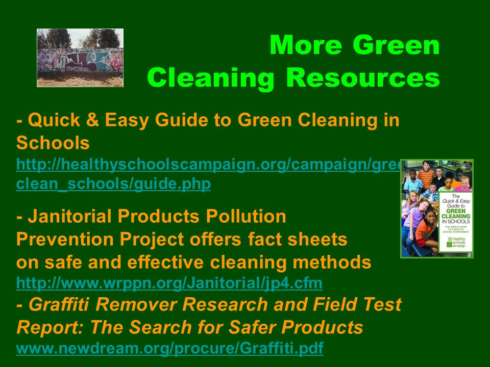 More Green Cleaning Resources - Quick & Easy Guide to Green Cleaning in Schools http://healthyschoolscampaign.org/campaign/green_ clean_schools/guide.php http://healthyschoolscampaign.org/campaign/green_ clean_schools/guide.php - Janitorial Products Pollution Prevention Project offers fact sheets on safe and effective cleaning methods http://www.wrppn.org/Janitorial/jp4.cfm - Graffiti Remover Research and Field Test Report: The Search for Safer Products www.newdream.org/procure/Graffiti.pdf www.newdream.org/procure/Graffiti.pdf