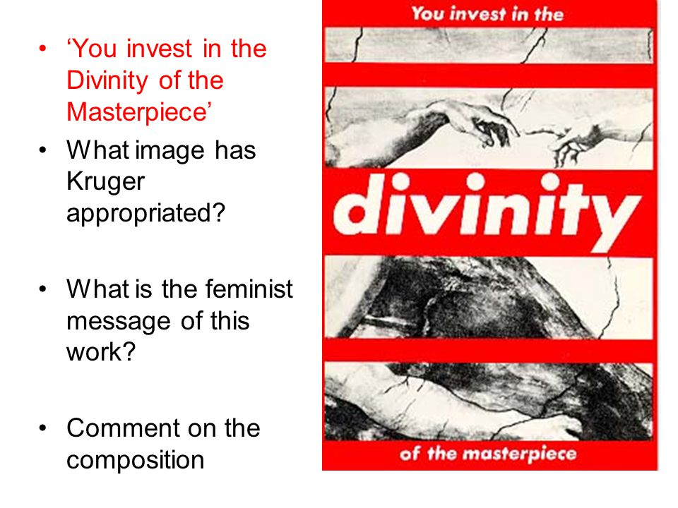 'You invest in the Divinity of the Masterpiece' What image has Kruger appropriated? What is the feminist message of this work? Comment on the composit