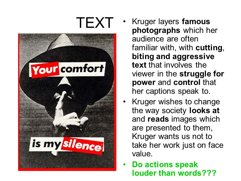 TEXT Kruger layers famous photographs which her audience are often familiar with, with cutting, biting and aggressive text that involves the viewer in