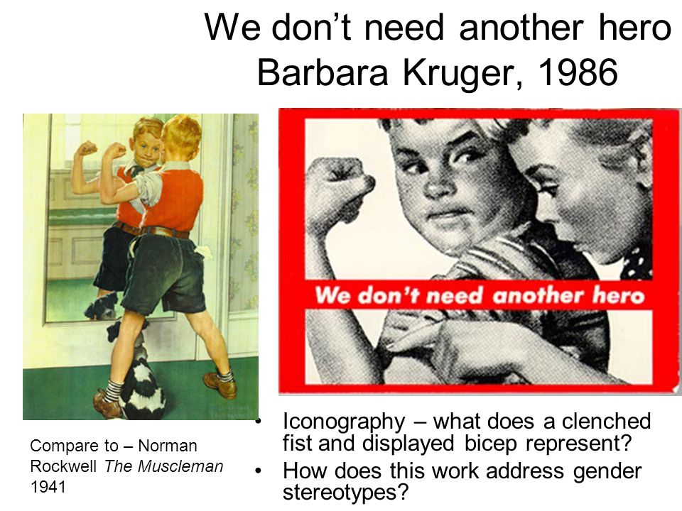 We don't need another hero Barbara Kruger, 1986 Iconography – what does a clenched fist and displayed bicep represent? How does this work address gend