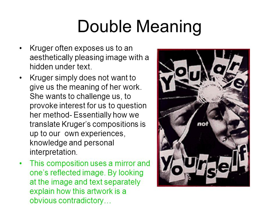 Double Meaning Kruger often exposes us to an aesthetically pleasing image with a hidden under text. Kruger simply does not want to give us the meaning