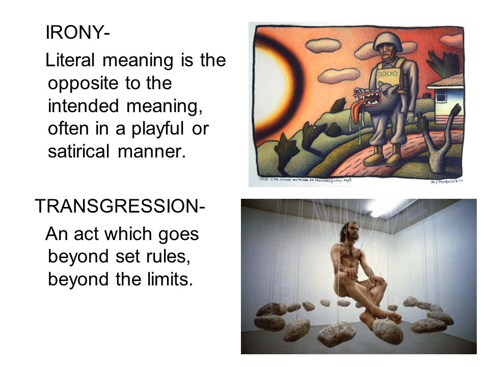 IRONY- Literal meaning is the opposite to the intended meaning, often in a playful or satirical manner. TRANSGRESSION- An act which goes beyond set ru