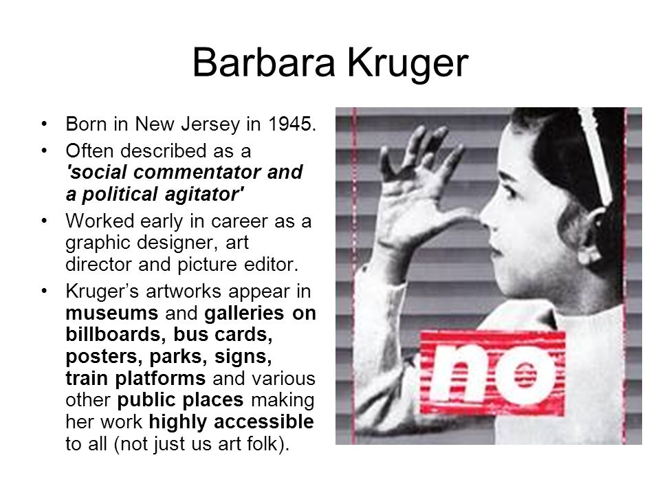 Barbara Kruger Born in New Jersey in 1945. Often described as a 'social commentator and a political agitator' Worked early in career as a graphic desi