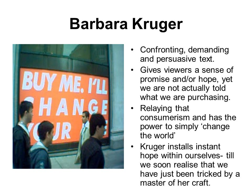 Barbara Kruger Confronting, demanding and persuasive text.