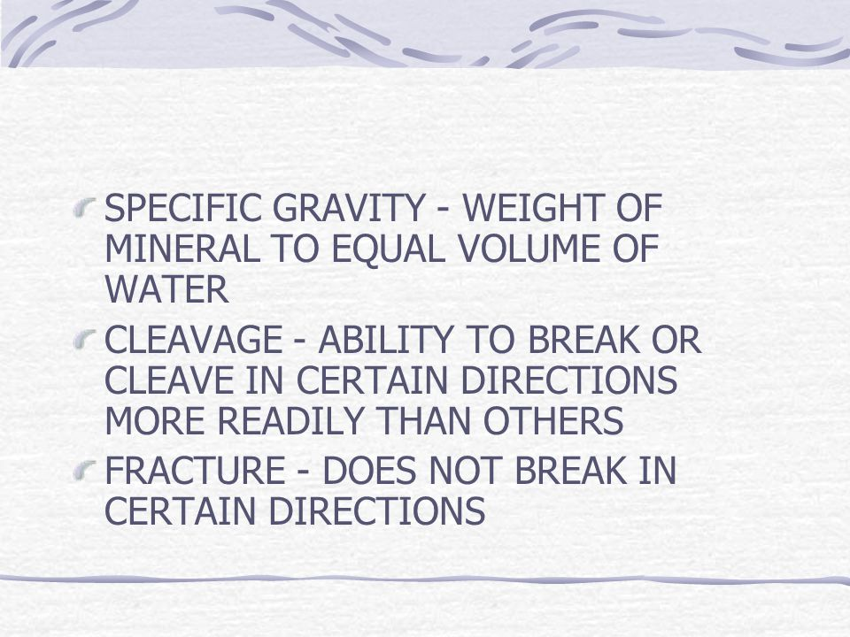 SPECIFIC GRAVITY - WEIGHT OF MINERAL TO EQUAL VOLUME OF WATER CLEAVAGE - ABILITY TO BREAK OR CLEAVE IN CERTAIN DIRECTIONS MORE READILY THAN OTHERS FRACTURE - DOES NOT BREAK IN CERTAIN DIRECTIONS