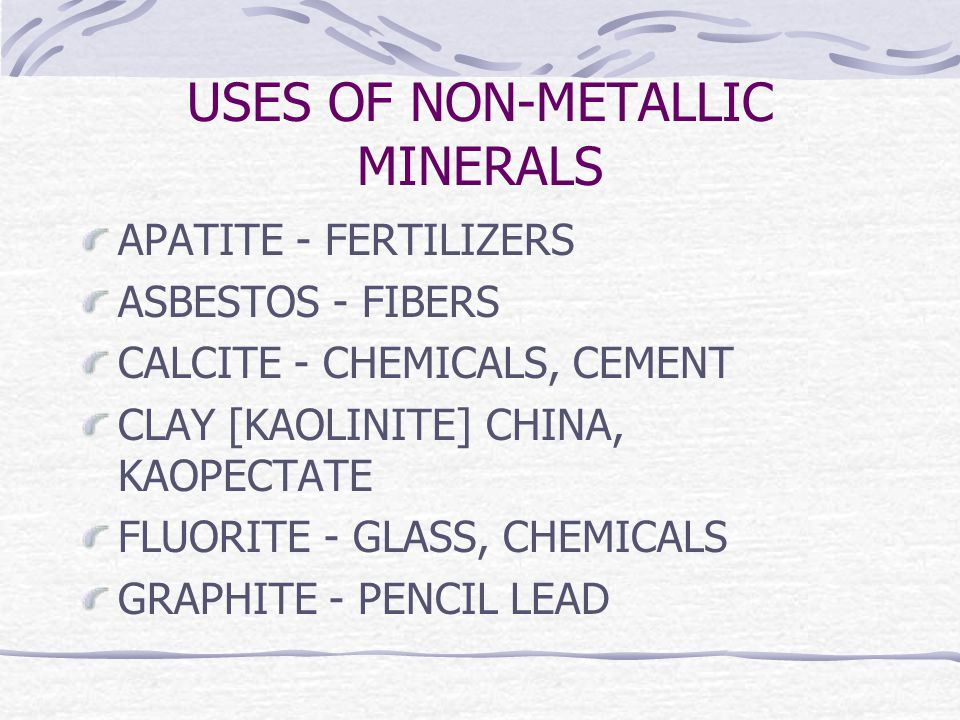 USES OF NON-METALLIC MINERALS APATITE - FERTILIZERS ASBESTOS - FIBERS CALCITE - CHEMICALS, CEMENT CLAY [KAOLINITE] CHINA, KAOPECTATE FLUORITE - GLASS, CHEMICALS GRAPHITE - PENCIL LEAD