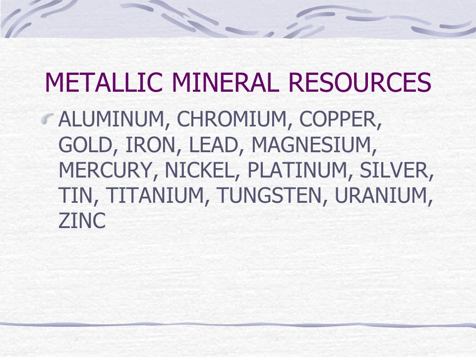 METALLIC MINERAL RESOURCES ALUMINUM, CHROMIUM, COPPER, GOLD, IRON, LEAD, MAGNESIUM, MERCURY, NICKEL, PLATINUM, SILVER, TIN, TITANIUM, TUNGSTEN, URANIUM, ZINC
