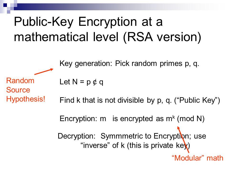 Public-Key Encryption at a mathematical level (RSA version) Key generation: Pick random primes p, q.