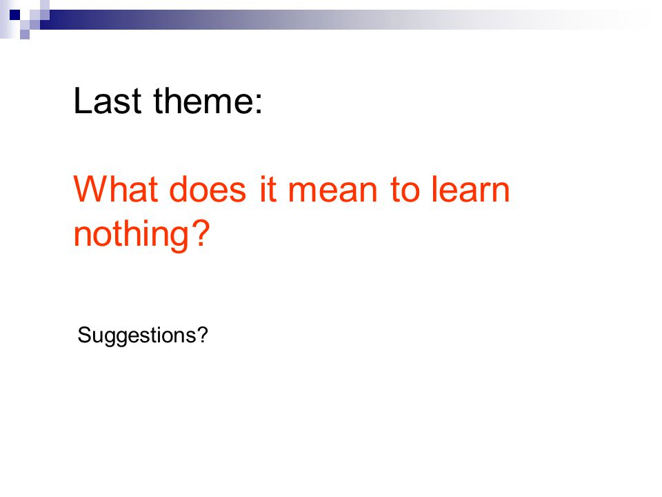 Last theme: What does it mean to learn nothing? Suggestions?