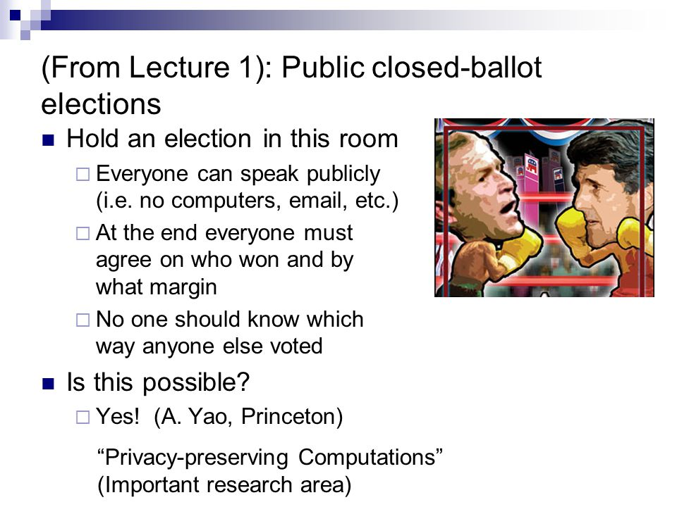 (From Lecture 1): Public closed-ballot elections Hold an election in this room  Everyone can speak publicly (i.e.