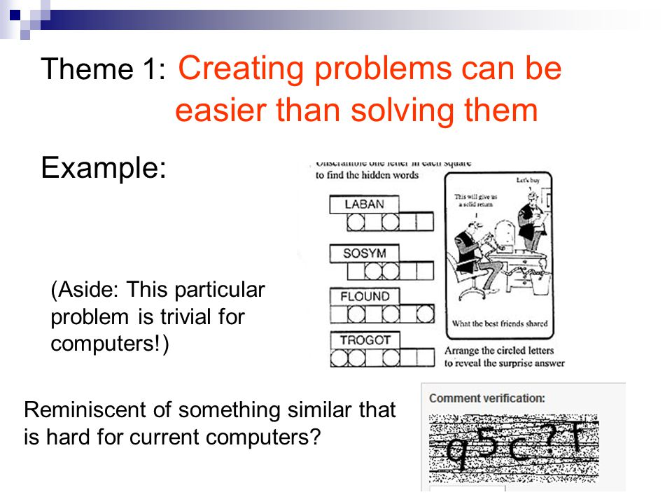 Theme 1: Creating problems can be easier than solving them Example: (Aside: This particular problem is trivial for computers!) Reminiscent of something similar that is hard for current computers?