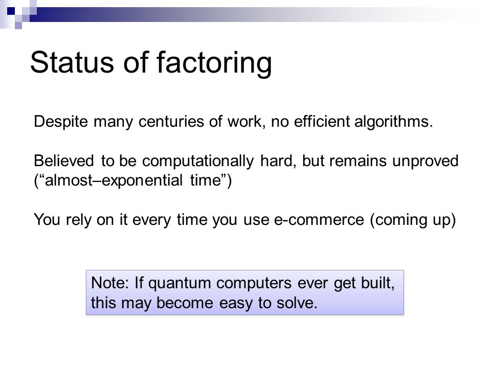 Status of factoring Despite many centuries of work, no efficient algorithms.