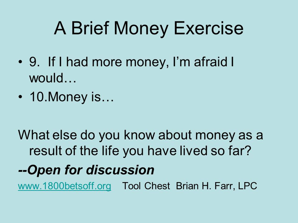 A Brief Money Exercise 1.People with money are… 2.When I have money, I usually… 3.My Dad thought money was… 4.My Mom thought money was… 5.If I could afford it, I would….