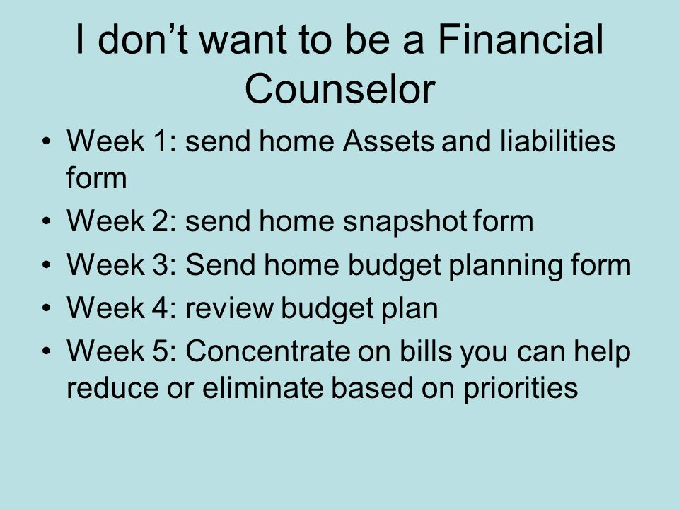 I don't want to be a Financial Counselor Majority of work done by client Do this in steps not all at once Homework is best Spend 15-20 minutes per session for 5 weeks Spend 5 minutes per week after the budget made Family recovery based on family buy in