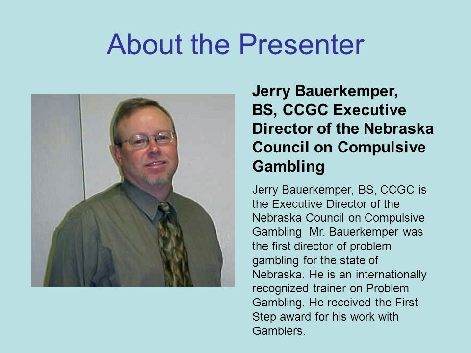 About the Presenter Jerry Bauerkemper, BS, CCGC Executive Director of the Nebraska Council on Compulsive Gambling Jerry Bauerkemper, BS, CCGC is the Executive Director of the Nebraska Council on Compulsive Gambling Mr.