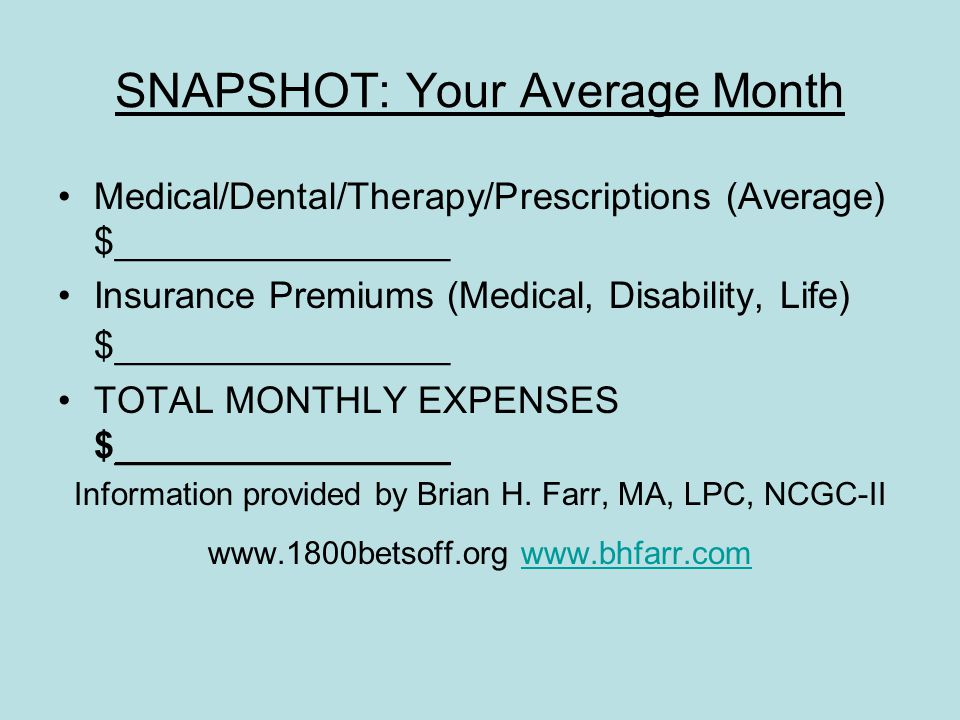 SNAPSHOT: Your Average Month Medical/Dental/Therapy/Prescriptions (Average) $________________ Insurance Premiums (Medical, Disability, Life) $________________ TOTAL MONTHLY EXPENSES $________________ Information provided by Brian H.