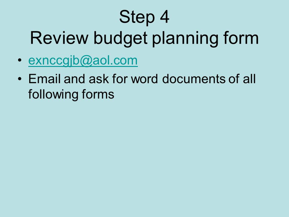 Step 4 Review budget planning form exnccgjb@aol.com Email and ask for word documents of all following forms