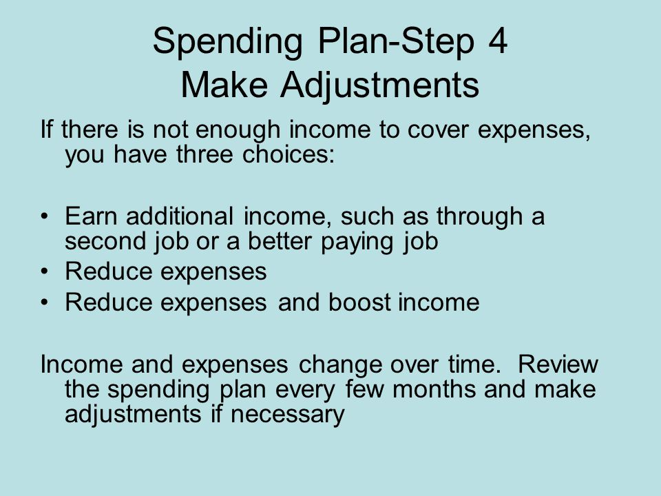 Spending Plan-Step 4 Make Adjustments If there is not enough income to cover expenses, you have three choices: Earn additional income, such as through a second job or a better paying job Reduce expenses Reduce expenses and boost income Income and expenses change over time.