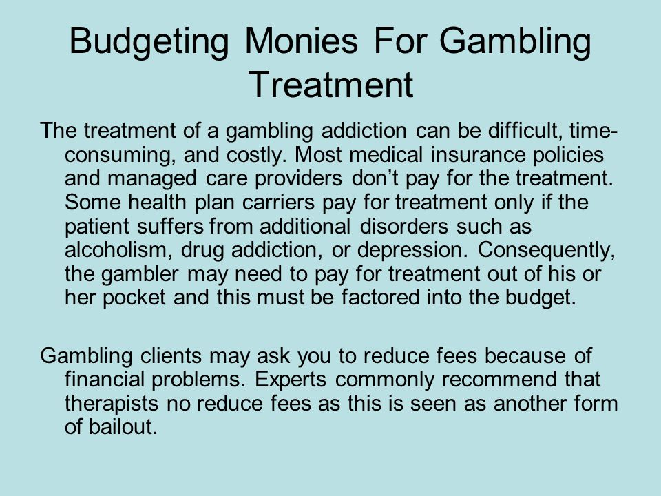 Budgeting Monies For Gambling Treatment The treatment of a gambling addiction can be difficult, time- consuming, and costly.