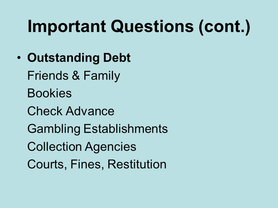 Important Questions (cont.) Outstanding Debt Mortgages, 1 st, 2 nd, 3 rd Life Insurance Credit Card Debt Utilities Car Payments Child Support Business Loan